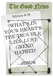 What's in your heart's the trouble: - lies, lust, greed, hatred!